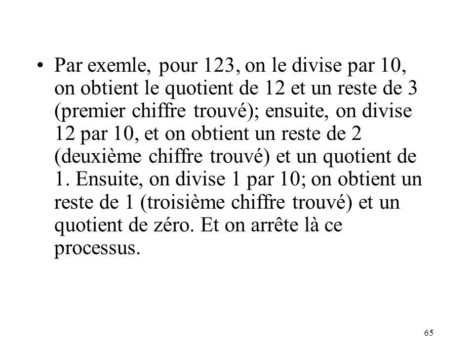65 Par exemle, pour 123, on le divise par 10, on obtient le quotient de 12 et un reste de 3 (premier chiffre trouvé); ensuite, on divise 12 par 10, et