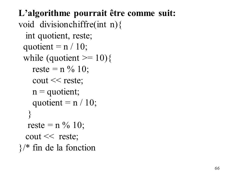 66 Lalgorithme pourrait être comme suit: void divisionchiffre(int n){ int quotient, reste; quotient = n / 10; while (quotient >= 10){ reste = n % 10;