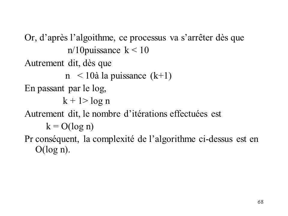 68 Or, daprès lalgoithme, ce processus va sarrêter dès que n/10puissance k < 10 Autrement dit, dès que n < 10à la puissance (k+1) En passant par le lo
