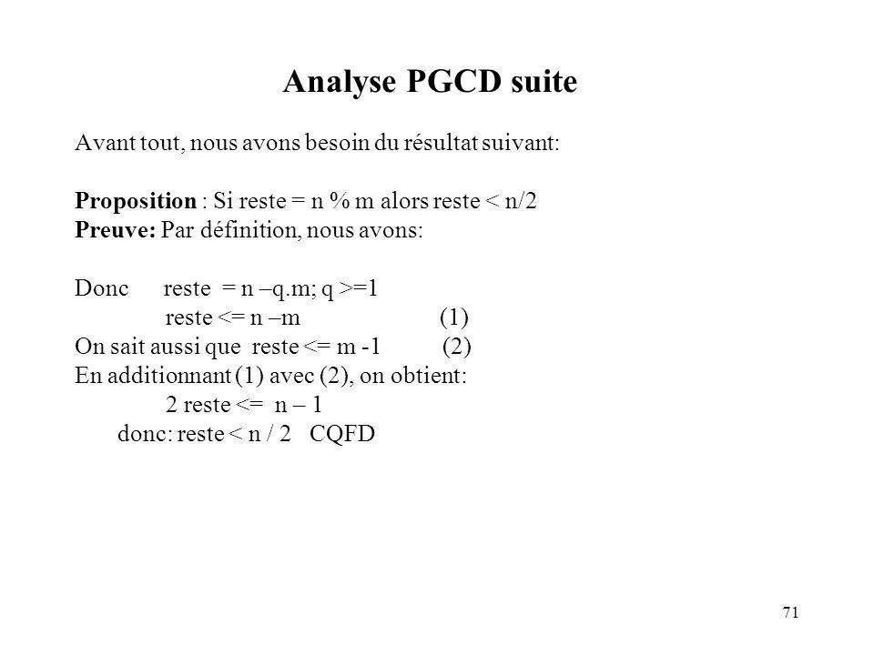 71 Analyse PGCD suite Avant tout, nous avons besoin du résultat suivant: Proposition : Si reste = n % m alors reste < n/2 Preuve: Par définition, nous