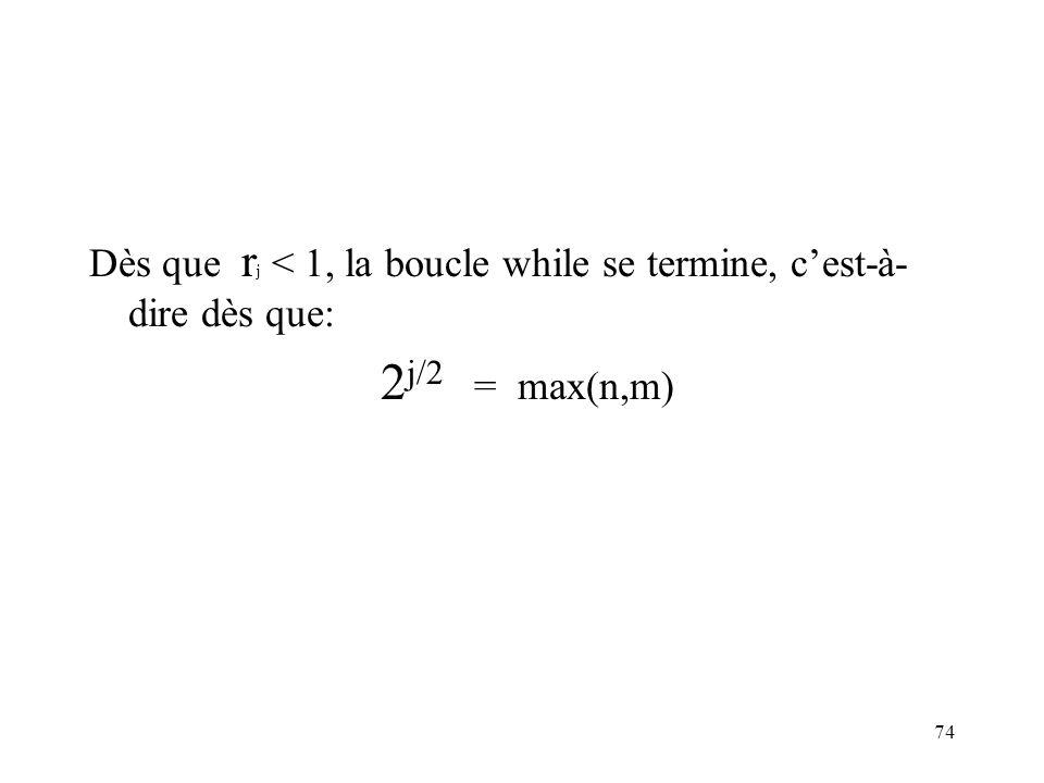 74 Dès que r j < 1, la boucle while se termine, cest-à- dire dès que: 2 j/2 = max(n,m)