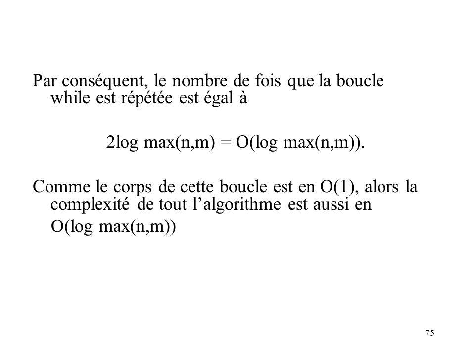 75 Par conséquent, le nombre de fois que la boucle while est répétée est égal à 2log max(n,m) = O(log max(n,m)). Comme le corps de cette boucle est en