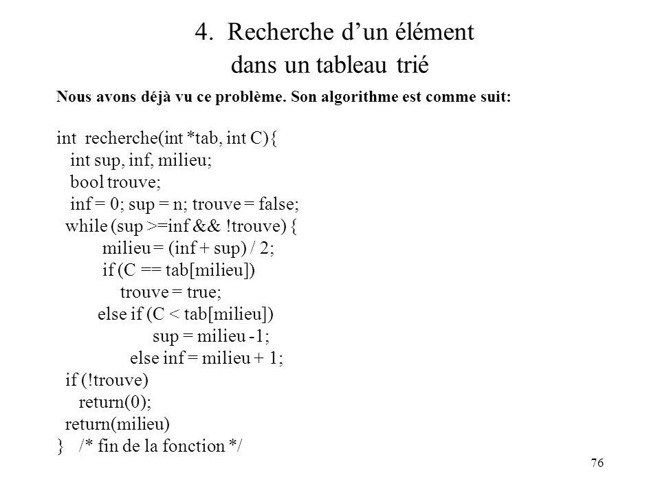 76 4. Recherche dun élément dans un tableau trié Nous avons déjà vu ce problème. Son algorithme est comme suit: int recherche(int *tab, int C){ int su