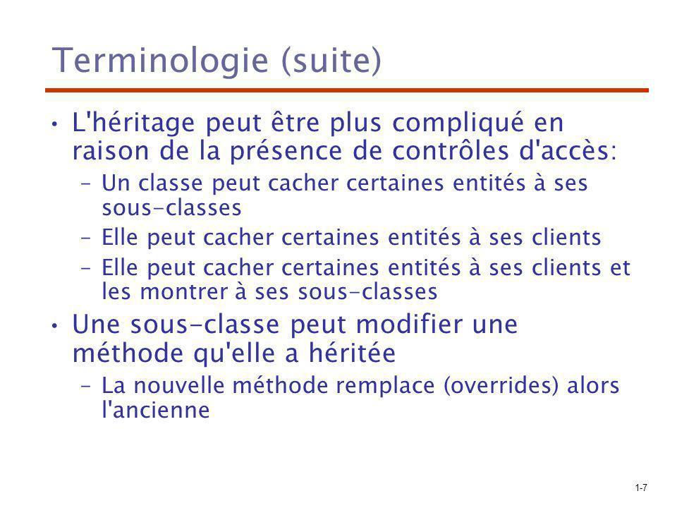 1-8 Terminologie (suite) Deux types de variables dans une classe: –Variable de classe (une par classe) –Variable d instance (une par objet) Deux types de méthodes: –Méthode de classe – Le destinataire est une classe –Méthode d instance– Le destinataire est un objet Héritage simple et multiple Désavantage de l héritage: –Crée une interdépendance entre les classes qui peut être difficile à gérer.