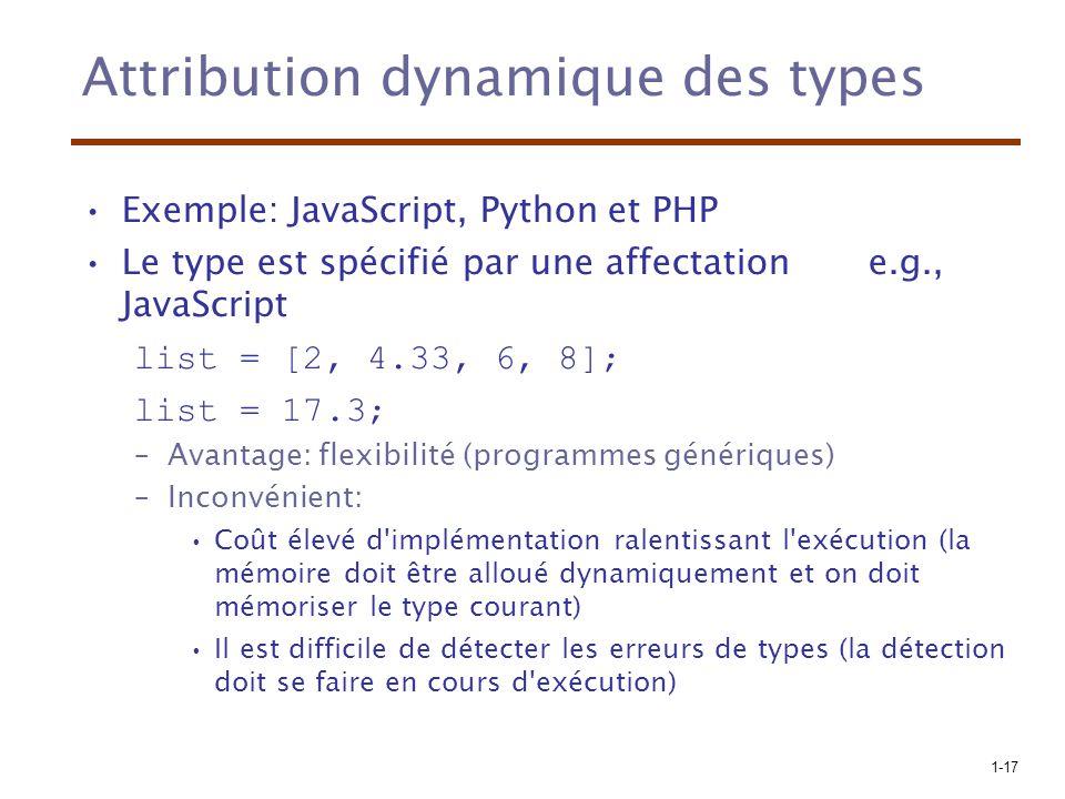 1-17 Attribution dynamique des types Exemple: JavaScript, Python et PHP Le type est spécifié par une affectation e.g., JavaScript list = [2, 4.33, 6, 8]; list = 17.3; –Avantage: flexibilité (programmes génériques) –Inconvénient: Coût élevé d implémentation ralentissant l exécution (la mémoire doit être alloué dynamiquement et on doit mémoriser le type courant) Il est difficile de détecter les erreurs de types (la détection doit se faire en cours d exécution)