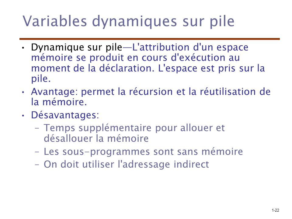 1-22 Variables dynamiques sur pile Dynamique sur pileL attribution d un espace mémoire se produit en cours d exécution au moment de la déclaration.