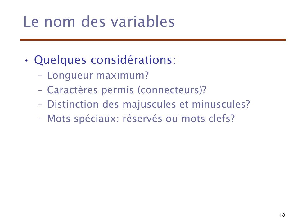 1-4 Le nom des variables (suite) Longueur –Si trop court alors peu significatif –Exemples: FORTRAN I: maximum 6 COBOL: maximum 30 FORTRAN 90 and ANSI C: maximum 31 Ada and Java: pas de limite C++: la limite provient de l implémentation pas de la définition.
