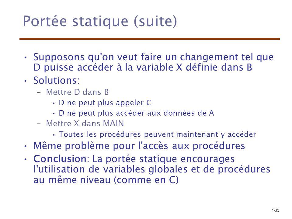 1-35 Portée statique (suite) Supposons qu'on veut faire un changement tel que D puisse accéder à la variable X définie dans B Solutions: –Mettre D dan