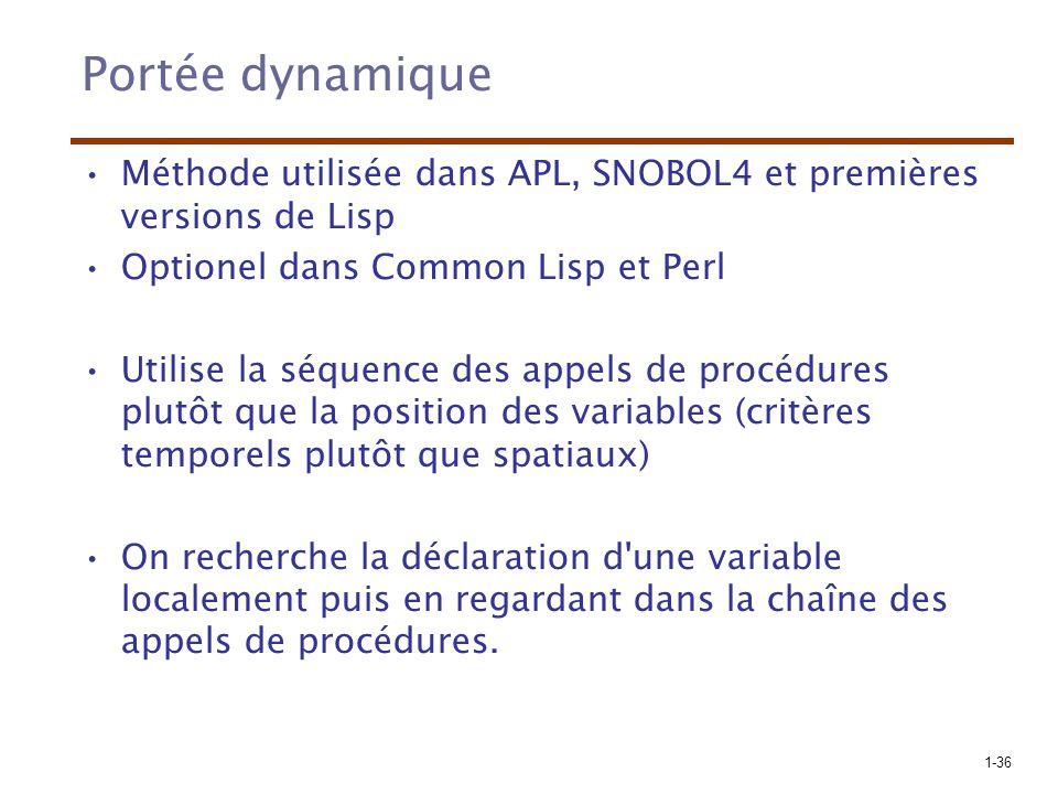 1-36 Portée dynamique Méthode utilisée dans APL, SNOBOL4 et premières versions de Lisp Optionel dans Common Lisp et Perl Utilise la séquence des appels de procédures plutôt que la position des variables (critères temporels plutôt que spatiaux) On recherche la déclaration d une variable localement puis en regardant dans la chaîne des appels de procédures.