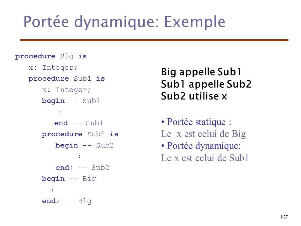 1-37 Portée dynamique: Exemple Big appelle Sub1 Sub1 appelle Sub2 Sub2 utilise x Portée statique : Le x est celui de Big Portée dynamique: Le x est celui de Sub1 procedure Big is x: Integer; procedure Sub1 is x: Integer; begin -- Sub1 end –- Sub1 procedure Sub2 is begin –- Sub2 end; -- Sub2 begin -- Big end; -- Big