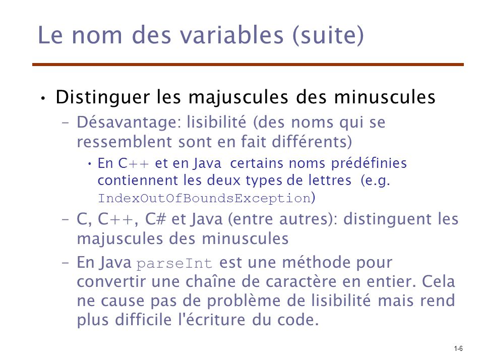 1-6 Le nom des variables (suite) Distinguer les majuscules des minuscules –Désavantage: lisibilité (des noms qui se ressemblent sont en fait différents) En C++ et en Java certains noms prédéfinies contiennent les deux types de lettres (e.g.
