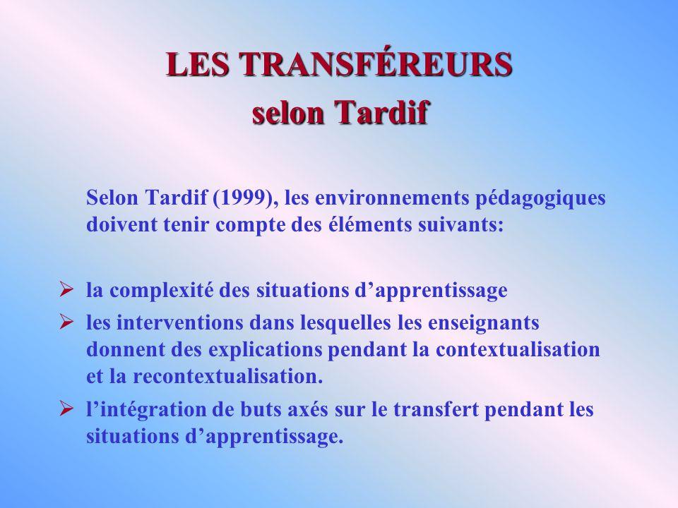 LES TRANSFÉREURS selon Tardif Selon Tardif (1999), les environnements pédagogiques doivent tenir compte des éléments suivants: la complexité des situations dapprentissage les interventions dans lesquelles les enseignants donnent des explications pendant la contextualisation et la recontextualisation.