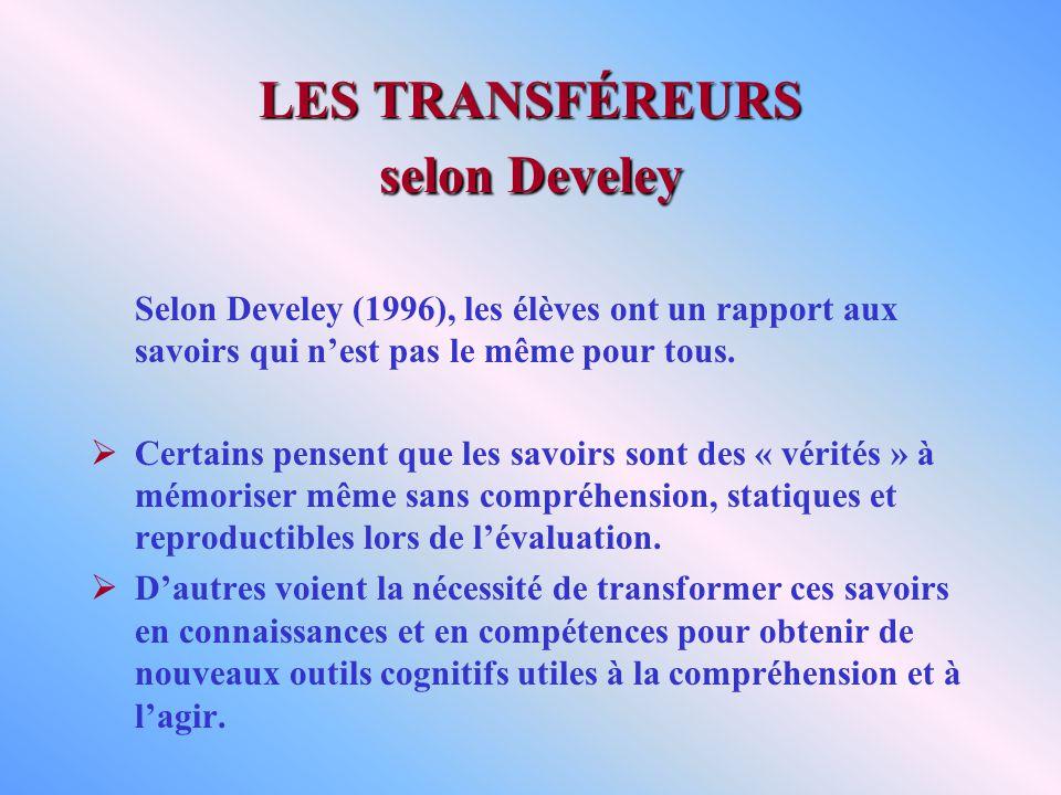 LES TRANSFÉREURS selon Develey Selon Develey (1996), les élèves ont un rapport aux savoirs qui nest pas le même pour tous. Certains pensent que les sa