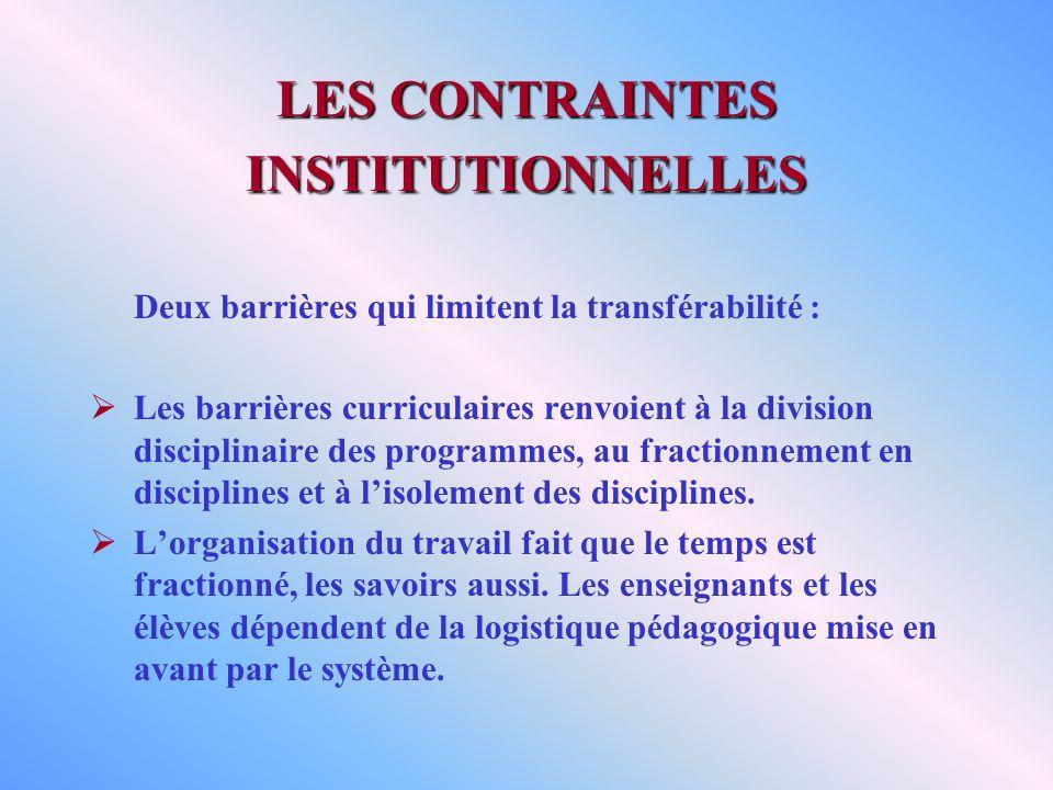 LES CONTRAINTES INSTITUTIONNELLES Deux barrières qui limitent la transférabilité : Les barrières curriculaires renvoient à la division disciplinaire des programmes, au fractionnement en disciplines et à lisolement des disciplines.