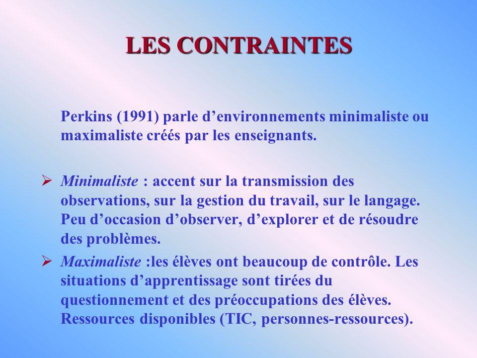 LES CONTRAINTES Perkins (1991) parle denvironnements minimaliste ou maximaliste créés par les enseignants. Minimaliste : accent sur la transmission de