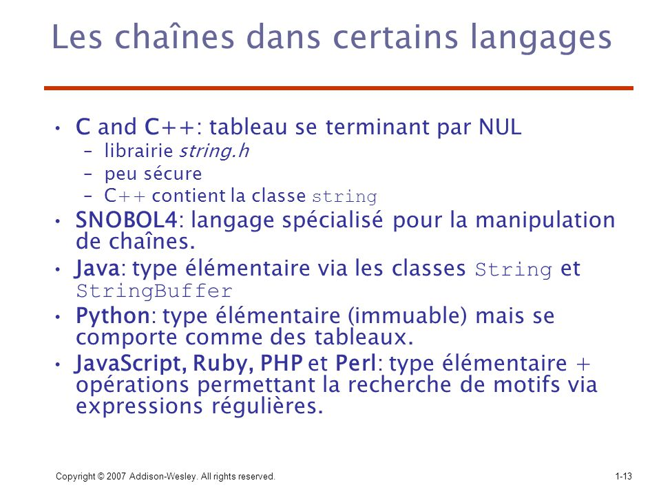 Copyright © 2007 Addison-Wesley. All rights reserved.1-13 Les chaînes dans certains langages C and C++: tableau se terminant par NUL –librairie string