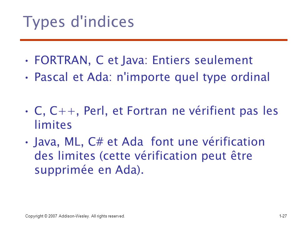 Copyright © 2007 Addison-Wesley. All rights reserved.1-27 Types d'indices FORTRAN, C et Java: Entiers seulement Pascal et Ada: n'importe quel type ord