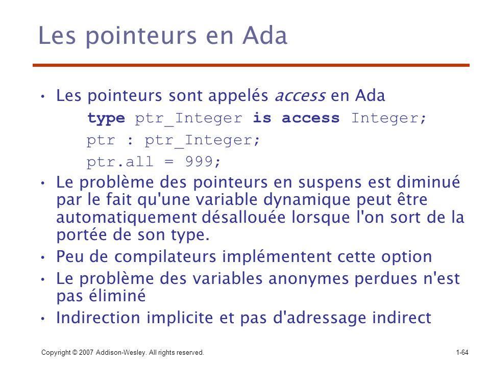 Copyright © 2007 Addison-Wesley. All rights reserved.1-64 Les pointeurs en Ada Les pointeurs sont appelés access en Ada type ptr_Integer is access Int