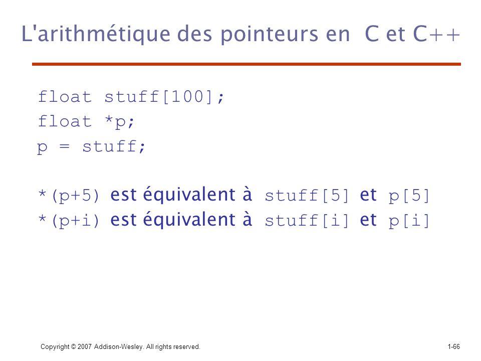 Copyright © 2007 Addison-Wesley. All rights reserved.1-66 L'arithmétique des pointeurs en C et C++ float stuff[100]; float *p; p = stuff; *(p+5) est é