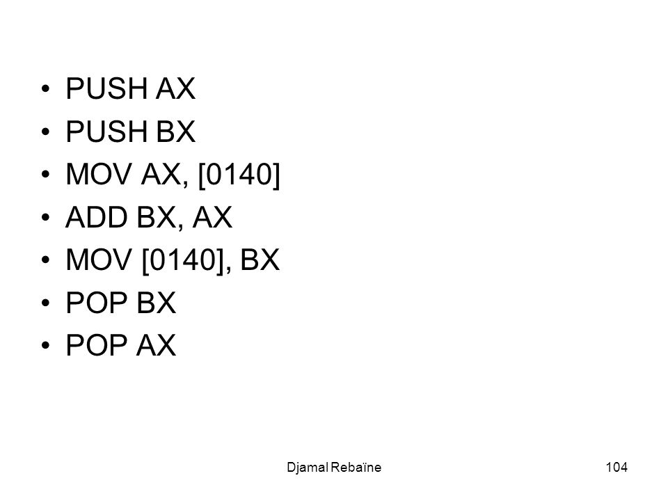 Djamal Rebaïne104 PUSH AX PUSH BX MOV AX, [0140] ADD BX, AX MOV [0140], BX POP BX POP AX
