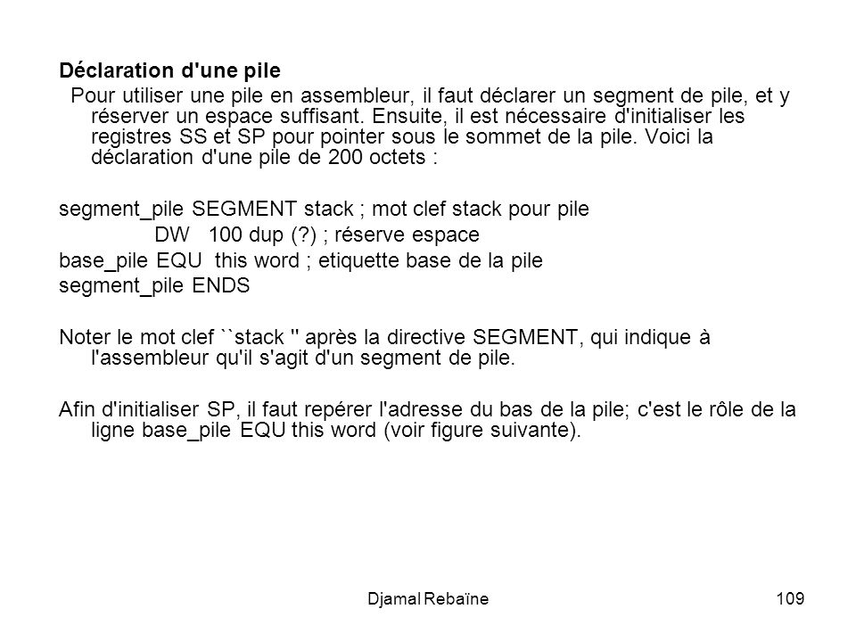 Djamal Rebaïne109 Déclaration d'une pile Pour utiliser une pile en assembleur, il faut déclarer un segment de pile, et y réserver un espace suffisant.
