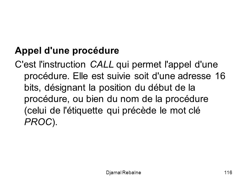 Djamal Rebaïne116 Appel d'une procédure C'est l'instruction CALL qui permet l'appel d'une procédure. Elle est suivie soit d'une adresse 16 bits, désig