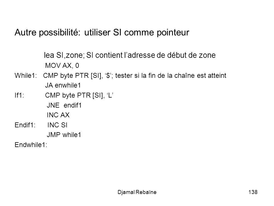 Djamal Rebaïne138 Autre possibilité: utiliser SI comme pointeur lea SI,zone; SI contient ladresse de début de zone MOV AX, 0 While1: CMP byte PTR [SI]