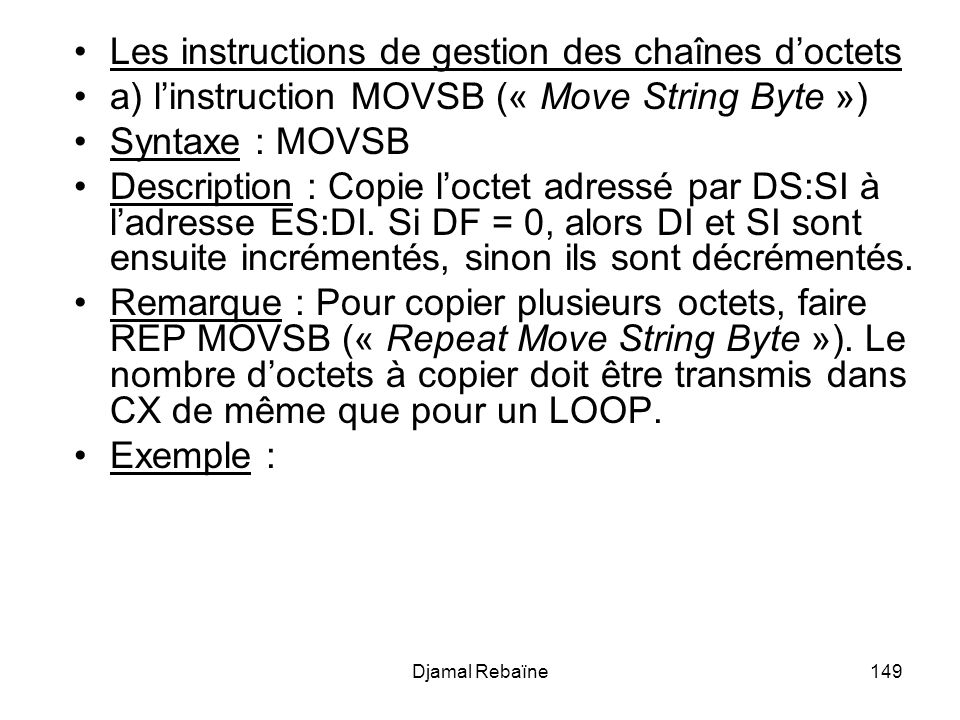 Djamal Rebaïne149 Les instructions de gestion des chaînes doctets a) linstruction MOVSB (« Move String Byte ») Syntaxe : MOVSB Description : Copie loctet adressé par DS:SI à ladresse ES:DI.