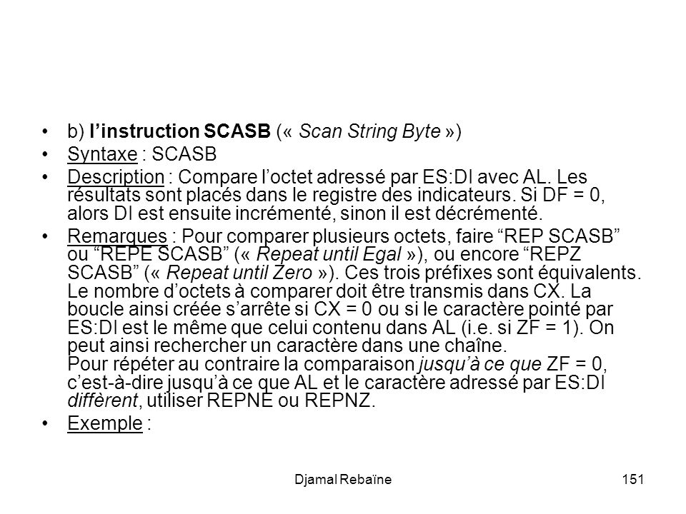 Djamal Rebaïne151 b) linstruction SCASB (« Scan String Byte ») Syntaxe : SCASB Description : Compare loctet adressé par ES:DI avec AL.