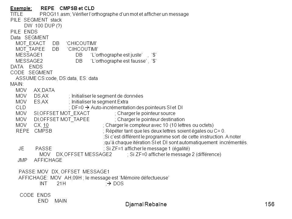 Djamal Rebaïne156 Exemple: REPE CMPSB et CLD TITLE PROG11.asm; Vérifier lorthographe dun mot et afficher un message PILE SEGMENT stack DW 100 DUP (?)