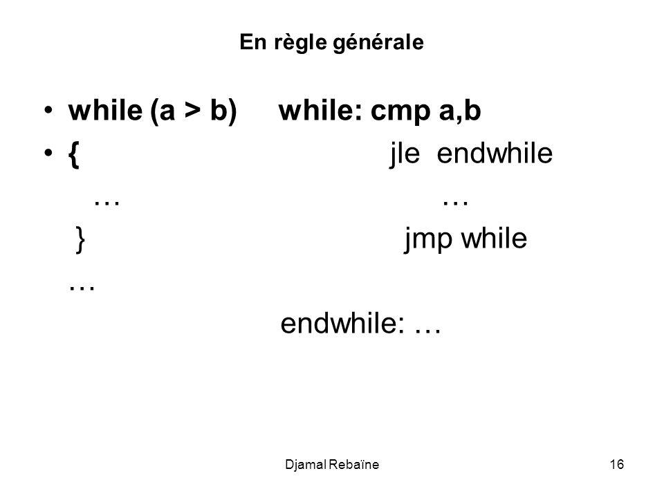 En règle générale while (a > b) while: cmp a,b { jle endwhile … … } jmp while … endwhile: … Djamal Rebaïne16