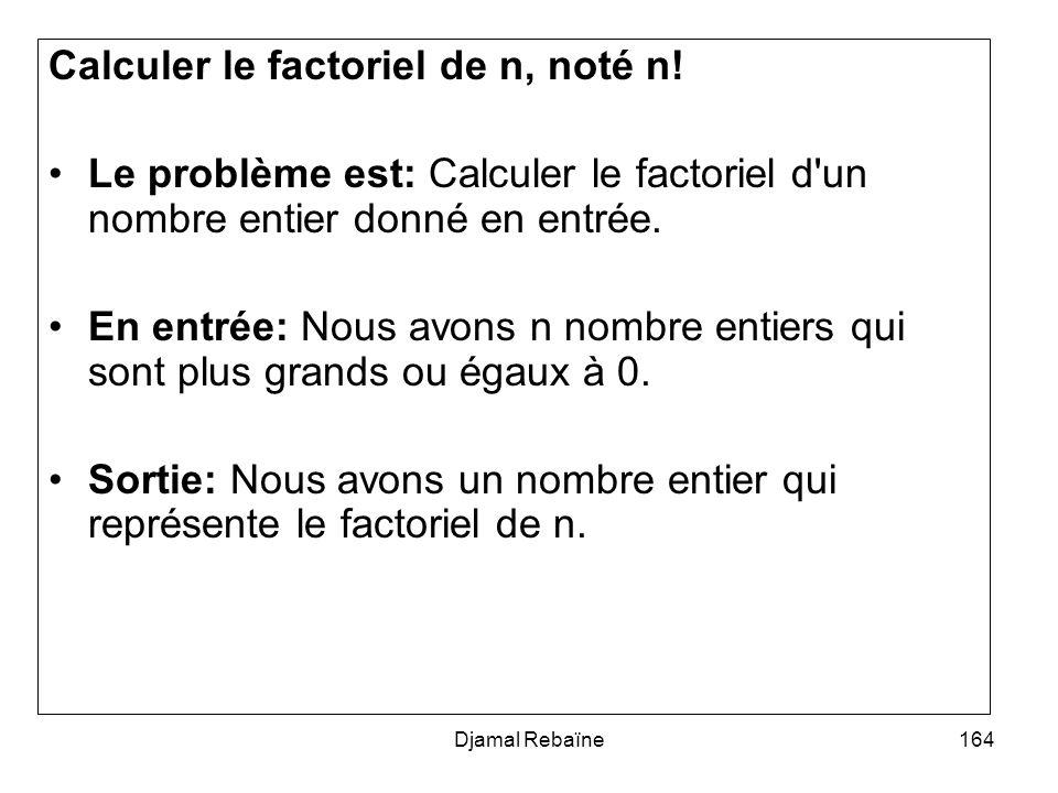 Djamal Rebaïne164 Calculer le factoriel de n, noté n! Le problème est: Calculer le factoriel d'un nombre entier donné en entrée. En entrée: Nous avons