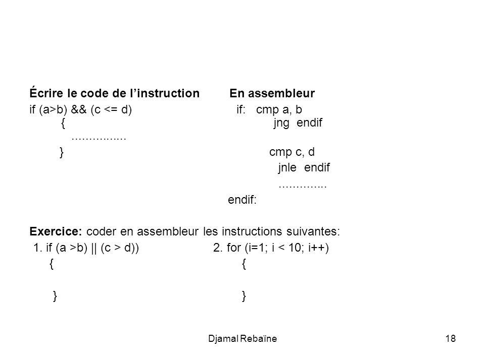 Djamal Rebaïne18 Écrire le code de linstruction En assembleur if (a>b) && (c <= d) if: cmp a, b { jng endif................ } cmp c, d jnle endif.....