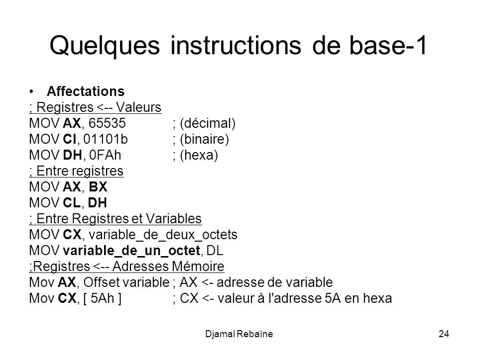 Djamal Rebaïne24 Quelques instructions de base-1 Affectations ; Registres <-- Valeurs MOV AX, 65535; (décimal) MOV Cl, 01101b; (binaire) MOV DH, 0FAh; (hexa) ; Entre registres MOV AX, BX MOV CL, DH ; Entre Registres et Variables MOV CX, variable_de_deux_octets MOV variable_de_un_octet, DL ;Registres <-- Adresses Mémoire Mov AX, Offset variable; AX <- adresse de variable Mov CX, [ 5Ah ]; CX <- valeur à l adresse 5A en hexa