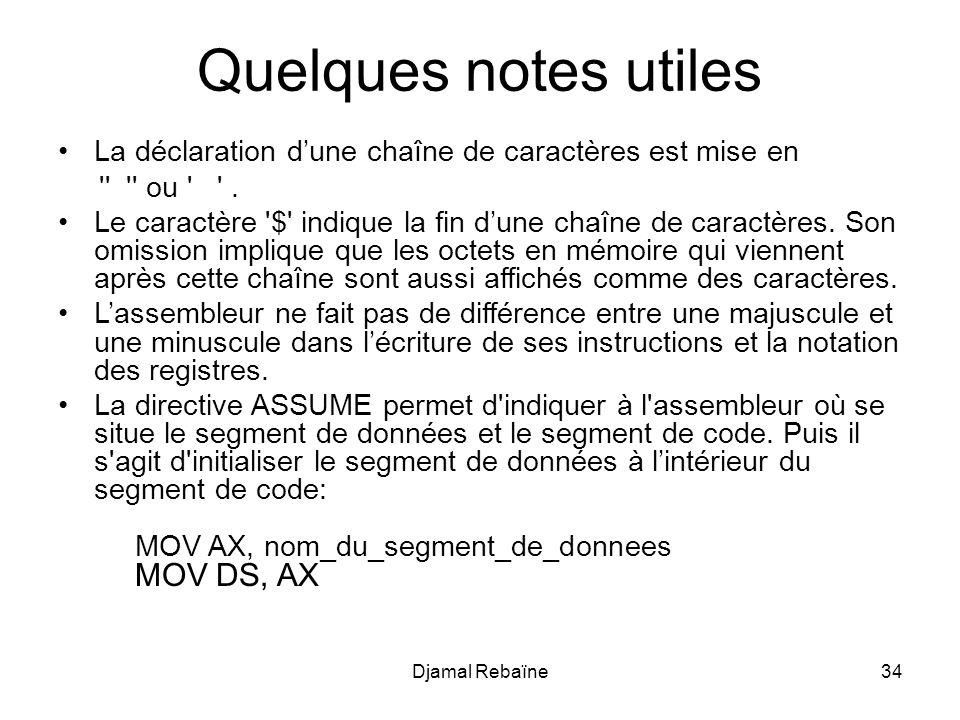 Djamal Rebaïne34 Quelques notes utiles La déclaration dune chaîne de caractères est mise en '' '' ou ' '. Le caractère '$' indique la fin dune chaîne