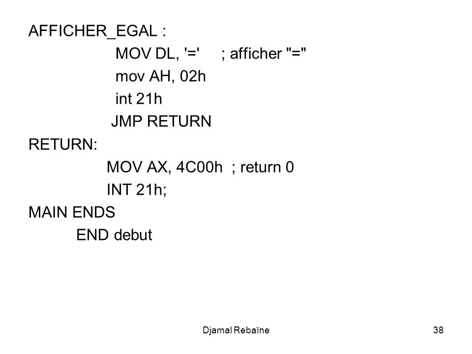 AFFICHER_EGAL : MOV DL, = ; afficher = mov AH, 02h int 21h JMP RETURN RETURN: MOV AX, 4C00h ; return 0 INT 21h; MAIN ENDS END debut Djamal Rebaïne38