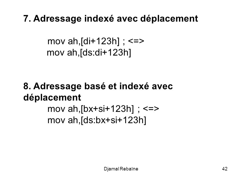 Djamal Rebaïne42 7. Adressage indexé avec déplacement mov ah,[di+123h] ; mov ah,[ds:di+123h] 8. Adressage basé et indexé avec déplacement mov ah,[bx+s