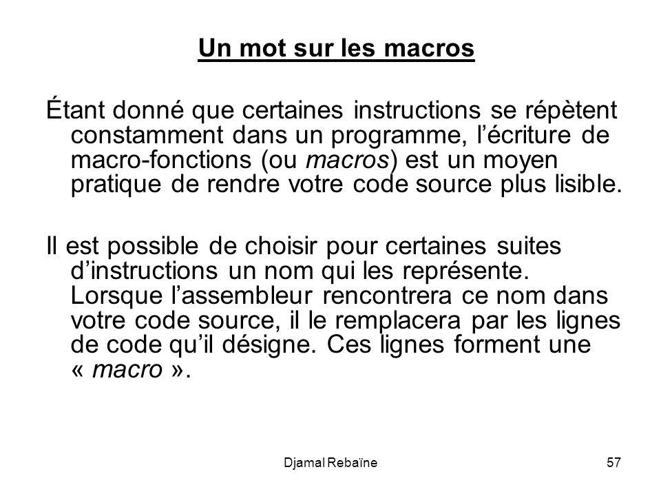 Djamal Rebaïne57 Un mot sur les macros Étant donné que certaines instructions se répètent constamment dans un programme, lécriture de macro-fonctions