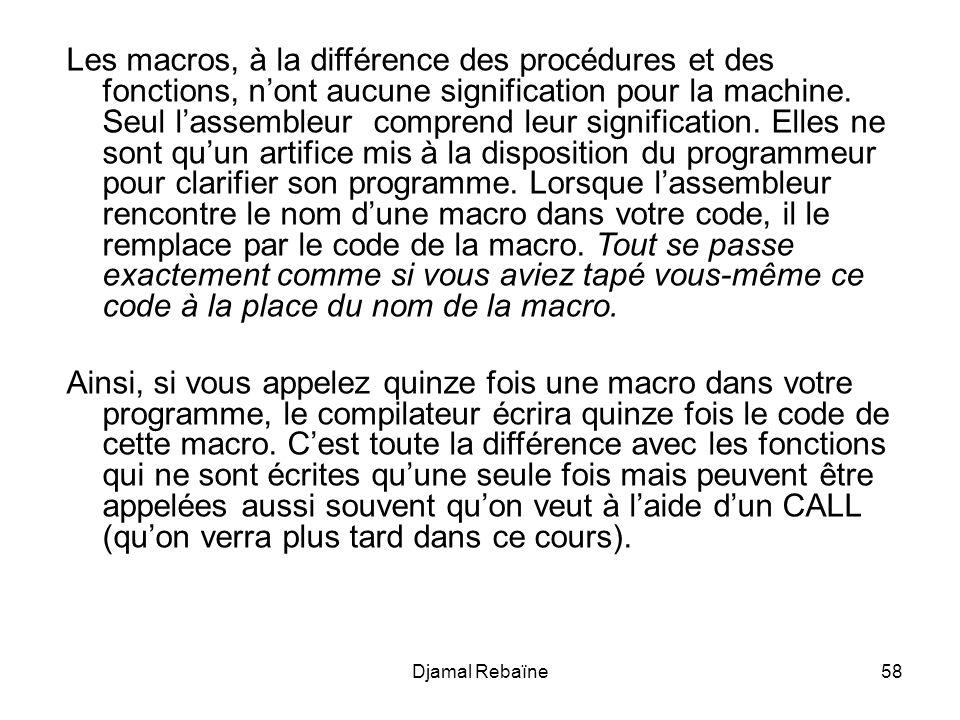 Djamal Rebaïne58 Les macros, à la différence des procédures et des fonctions, nont aucune signification pour la machine. Seul lassembleur comprend leu