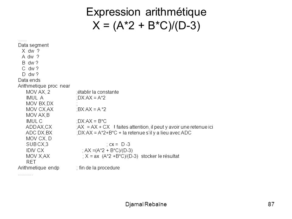 Djamal Rebaïne87....... Data segment X dw ? A dw ? B dw ? C dw ? D dw ? Data ends Arithmetique proc near MOV AX, 2;établir la constante IMUL A;DX:AX =