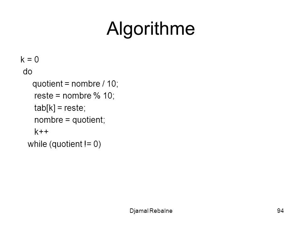 Djamal Rebaïne94 Algorithme k = 0 do quotient = nombre / 10; reste = nombre % 10; tab[k] = reste; nombre = quotient; k++ while (quotient != 0)