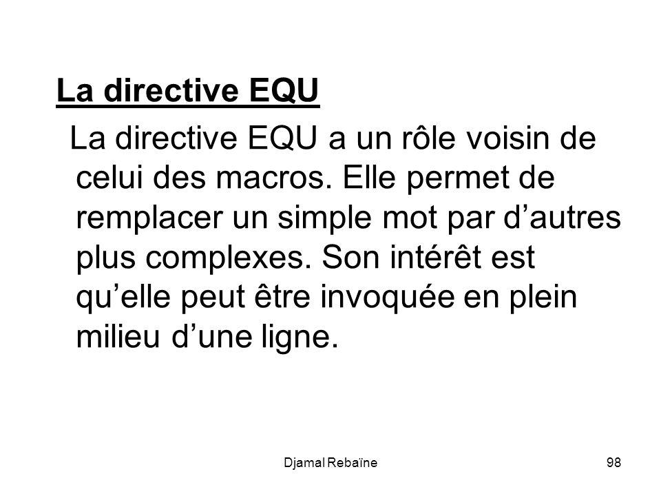 Djamal Rebaïne98 La directive EQU La directive EQU a un rôle voisin de celui des macros. Elle permet de remplacer un simple mot par dautres plus compl