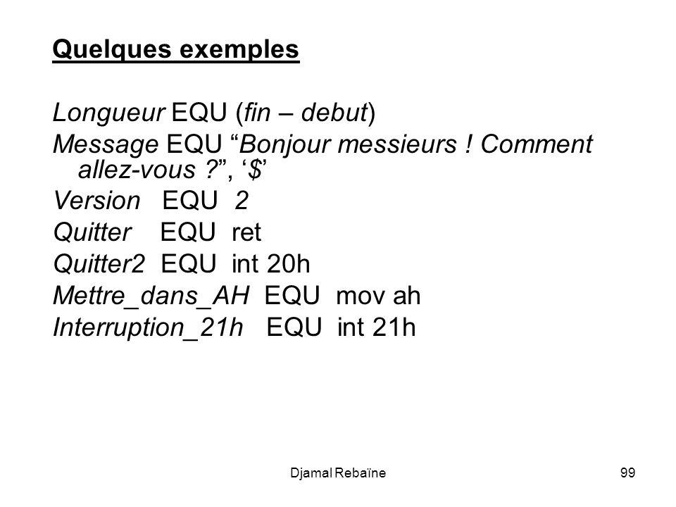 Djamal Rebaïne99 Quelques exemples Longueur EQU (fin – debut) Message EQU Bonjour messieurs ! Comment allez-vous ?, $ Version EQU 2 Quitter EQU ret Qu