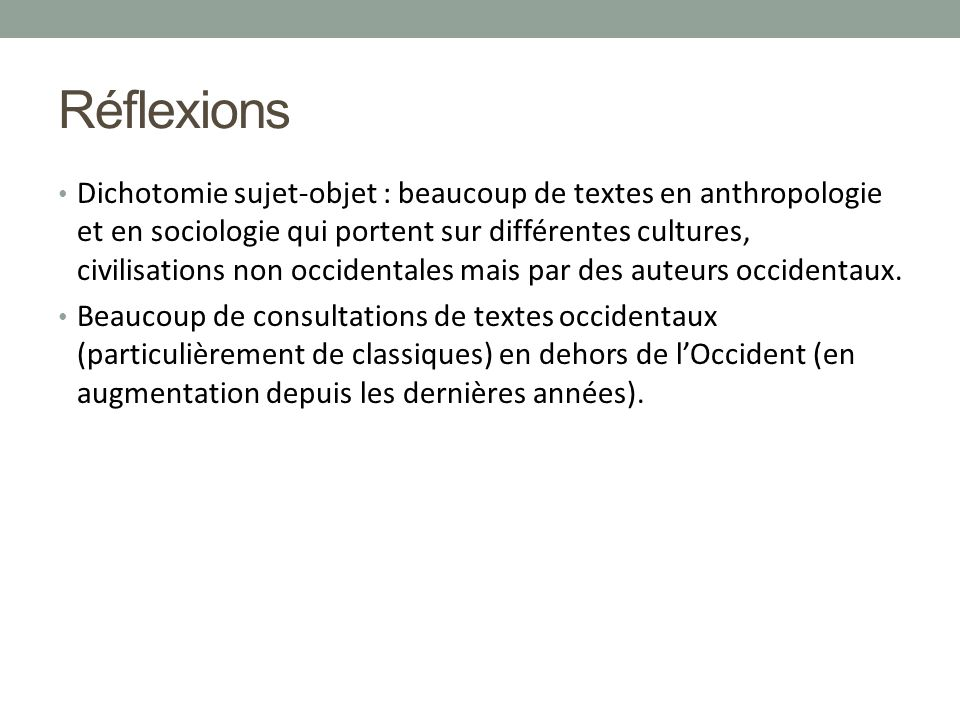 Réflexions Dichotomie sujet-objet : beaucoup de textes en anthropologie et en sociologie qui portent sur différentes cultures, civilisations non occidentales mais par des auteurs occidentaux.