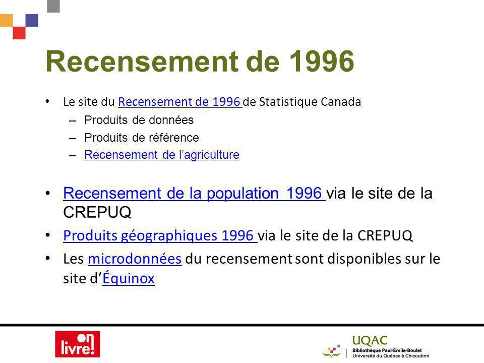 Recensement de 1996 Le site du Recensement de 1996 de Statistique CanadaRecensement de 1996 –Produits de données –Produits de référence –Recensement de lagricultureRecensement de lagriculture Recensement de la population 1996 via le site de la CREPUQRecensement de la population 1996 Produits géographiques 1996 via le site de la CREPUQ Produits géographiques 1996 Les microdonnées du recensement sont disponibles sur le site dÉquinoxmicrodonnéesÉquinox