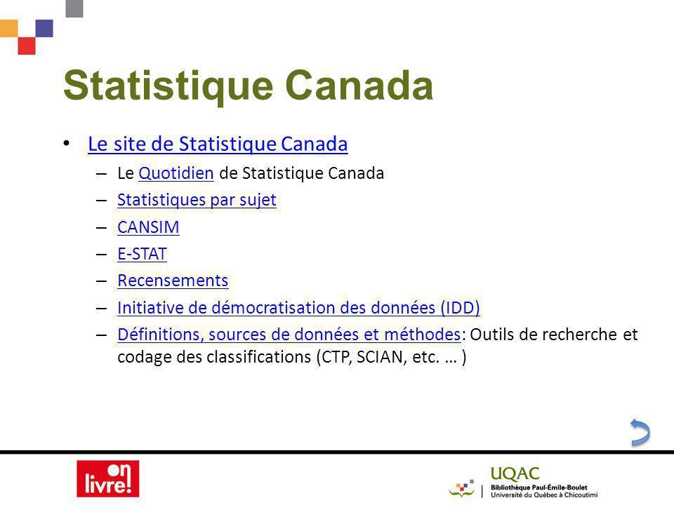 Statistique Canada Le site de Statistique Canada – Le Quotidien de Statistique CanadaQuotidien – Statistiques par sujet Statistiques par sujet – CANSIM CANSIM – E-STAT E-STAT – Recensements Recensements – Initiative de démocratisation des données (IDD) Initiative de démocratisation des données (IDD) – Définitions, sources de données et méthodes: Outils de recherche et codage des classifications (CTP, SCIAN, etc.