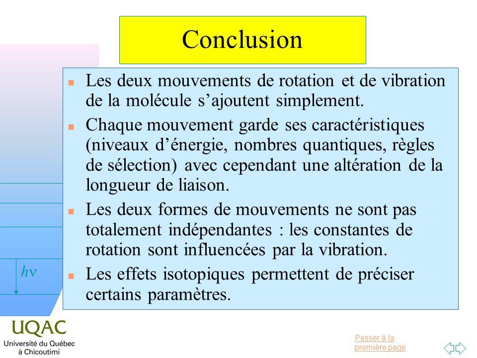 Passer à la première page v = 0 h Conclusion n Les deux mouvements de rotation et de vibration de la molécule sajoutent simplement. n Chaque mouvement