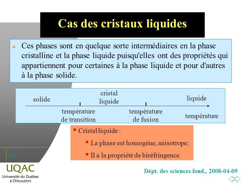 h Dépt. des sciences fond., 2008-04-09 Cas des cristaux liquides n Ces phases sont en quelque sorte intermédiaires en la phase cristalline et la phase