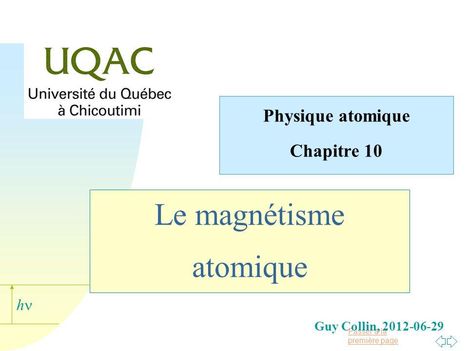 h Chapitre 10 : Le magnétisme n Le chapitre précédent a permis didentifier à léchelle de latome les particularités de linteraction entre un champ magnétique externe et celui de latome (la quantification spatiale).