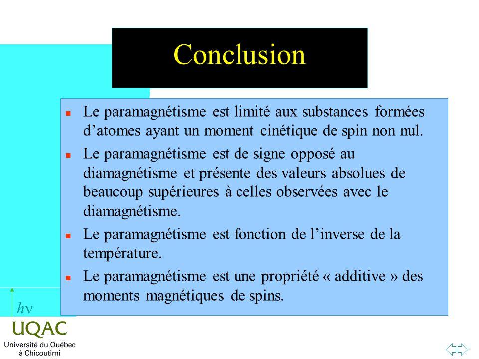 h Conclusion n Le paramagnétisme est limité aux substances formées datomes ayant un moment cinétique de spin non nul. n Le paramagnétisme est de signe